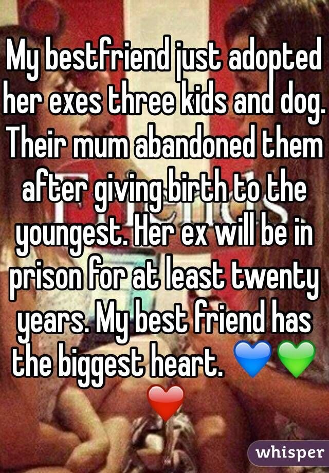 My bestfriend just adopted her exes three kids and dog. Their mum abandoned them after giving birth to the youngest. Her ex will be in prison for at least twenty years. My best friend has the biggest heart. ❤️