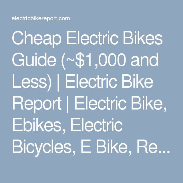 Cheap Electric Bikes Guide (~$1,000 and Less)   Electric Bike Report   Electric Bike, Ebikes, Electric Bicycles, E Bike, Reviews
