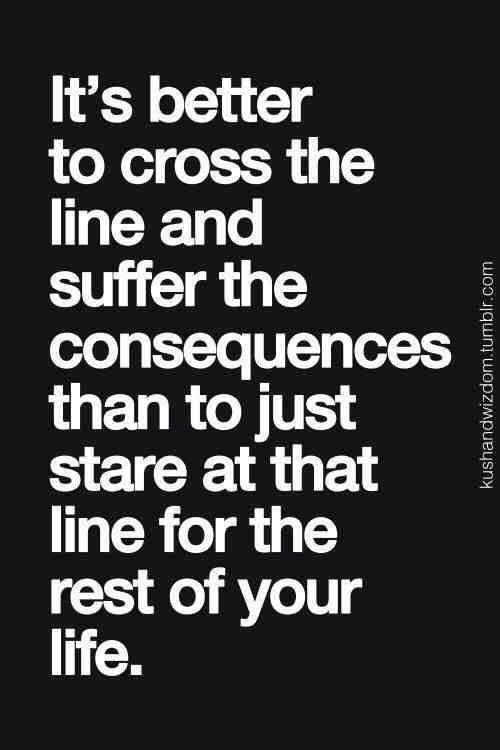 """""""It's better to cross the line and suffer the consequences than to just stare at that line for the rest of your life."""" #Quote #Words #Inspiration"""