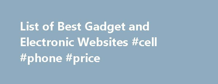 List of Best Gadget and Electronic Websites #cell #phone #price http://mobile.remmont.com/list-of-best-gadget-and-electronic-websites-cell-phone-price/  The Best Online Shopping Sites for Electronics These are all of the best electronics shopping websites, ranked from best to worst by consumers like you. This list is here for you to use in your search for the greatest electronics websites with the best deals. If you're looking to purchase electronics online then these sitesRead More