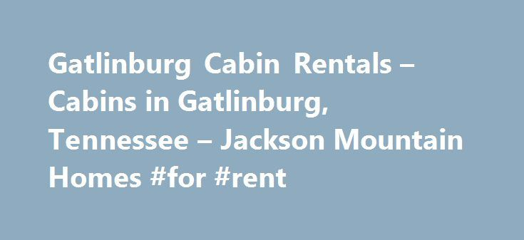 Gatlinburg Cabin Rentals – Cabins in Gatlinburg, Tennessee – Jackson Mountain Homes #for #rent http://renta.nef2.com/gatlinburg-cabin-rentals-cabins-in-gatlinburg-tennessee-jackson-mountain-homes-for-rent/  #cabin rentals # Gatlinburg Cabin Rentals in the Great Smoky Mountains Your perfect cabin in Gatlinburg is only a phone call away | 1.800.473.3163 If you are looking for an affordable escape that s perfect for families, couples and seniors, a Gatlinburg cabin or Gatlinburg chalet in the…