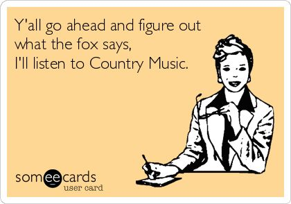 Y'all go ahead and figure out what the fox says, I'll listen to Country Music.  Hahahahaa!
