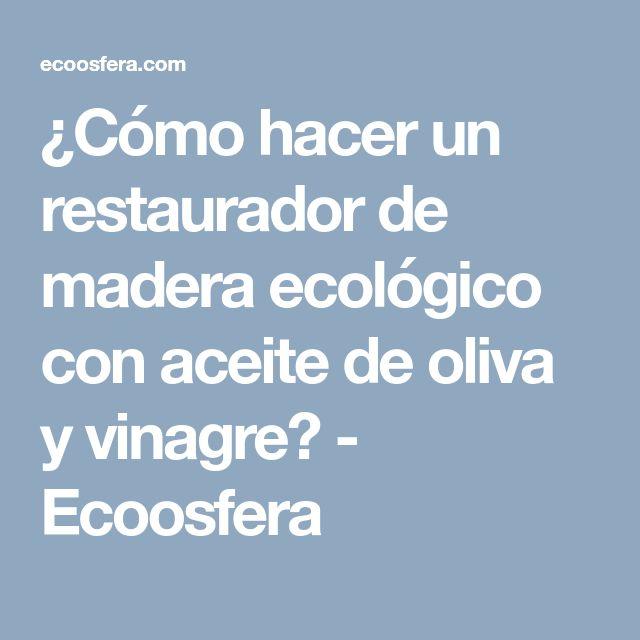 ¿Cómo hacer un restaurador de madera ecológico con aceite de oliva y vinagre? - Ecoosfera