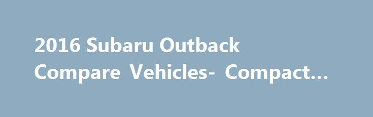 2016 Subaru Outback Compare Vehicles- Compact SUV #suv http://remmont.com/2016-subaru-outback-compare-vehicles-compact-suv-suv/  #car compare # Other Sites * Manufacturer's suggested retail price does not include destination and delivery charges, tax, title and registration fees. Destination and delivery includes handling and inland freight fees and may vary in some states. Prices, specifications, options, features and models subject to change without notice. ** EPA-estimated fuel economy…