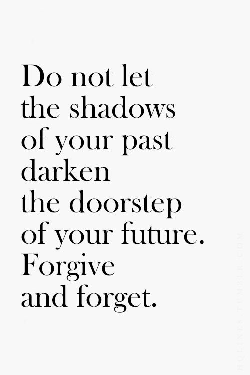 """Do not let the shadows of your past darken the doorstep of your future. Forgive and forget."""