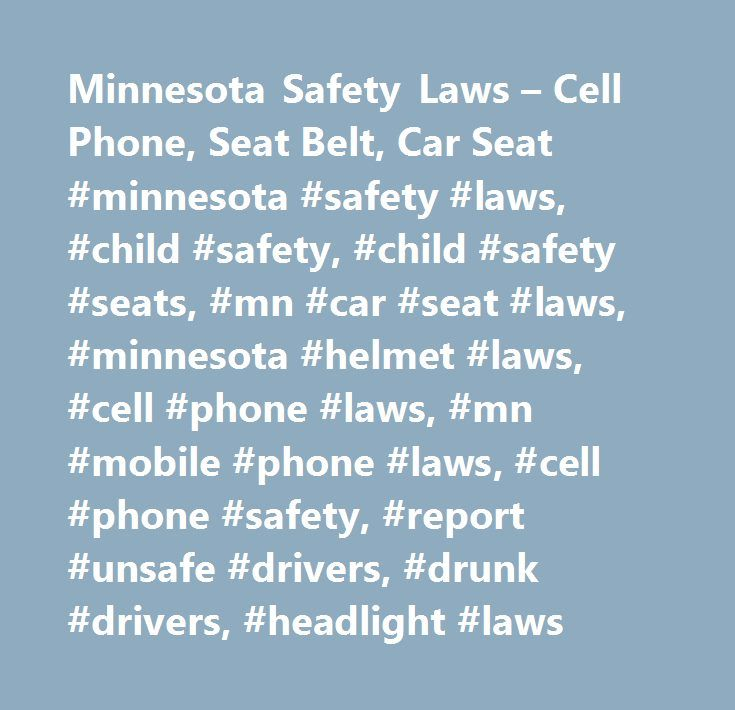 Minnesota Safety Laws – Cell Phone, Seat Belt, Car Seat #minnesota #safety #laws, #child #safety, #child #safety #seats, #mn #car #seat #laws, #minnesota #helmet #laws, #cell #phone #laws, #mn #mobile #phone #laws, #cell #phone #safety, #report #unsafe #drivers, #drunk #drivers, #headlight #laws http://lesotho.nef2.com/minnesota-safety-laws-cell-phone-seat-belt-car-seat-minnesota-safety-laws-child-safety-child-safety-seats-mn-car-seat-laws-minnesota-helmet-laws-cell-phone-laws-mn-mobile/  #…