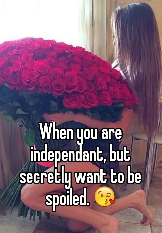 """""""When you are independant, but secretly want to be spoiled. """""""
