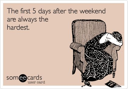 The first 5 days after the weekend are always the hardest.  SO TRUE!!!!
