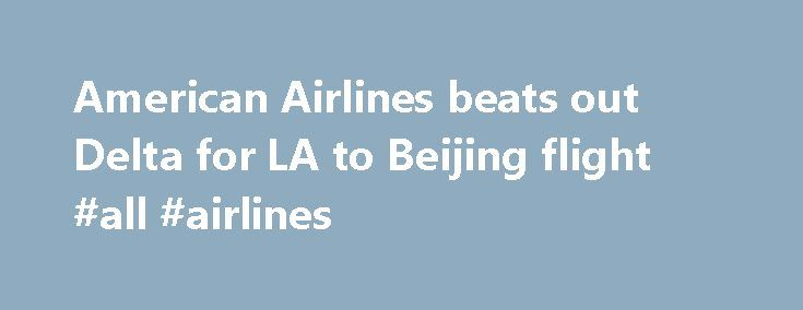 American Airlines beats out Delta for LA to Beijing flight #all #airlines http://flight.remmont.com/american-airlines-beats-out-delta-for-la-to-beijing-flight-all-airlines-2/  #all airlines # American Airlines beats out Delta for LA to Beijing flight American Airlines snagged a coveted route from Los Angeles to Beijing on Monday after the Department of... Read more >