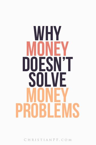Why Money Doesn't Solve Money Problems  http://christianpf.com/money-doesn%e2%80%99t-solve-money-problems/
