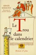 Le Trou dans le calendrier  Illustrations de Jonathan Shimony    Auteur : Abner Shimony  Collection : Romans & Plus  broché, 144 pages (135 x 200) Prix : 15,50 €  ISBN/EAN : 2746500078 / 9782746500075    En 1582, le pape Grégoire XIII décide de supprimer dix jours du mois d'octobre pour combler l'écart qui s'est creusé en quinze siècles entre la date officielle définie par le calendrier de Jules César, et la date solaire. Or l'anniversaire de Tibaldo tombe le 10 octobre, l'un des dix jours…