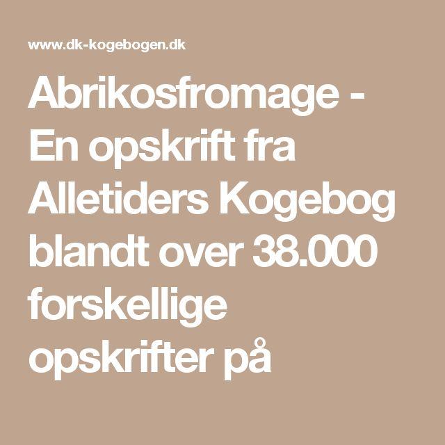 Abrikosfromage - En opskrift fra Alletiders Kogebog blandt over 38.000 forskellige opskrifter på