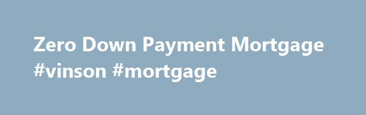 Zero Down Payment Mortgage #vinson #mortgage http://mortgage.nef2.com/zero-down-payment-mortgage-vinson-mortgage/  #0 down mortgage # Zero Down Payment Saved Mortgage If you have zero down payment saved there are mortgages options for home buyers in Alberta. There is confusion in the market due to recent changes in Federal legislation eliminating bank cash back mortgages for zero down payment, but enhanced Zero Down Flex Down Payment mortgage  Read More