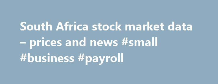 South Africa stock market data – prices and news #small #business #payroll http://busines.remmont.com/south-africa-stock-market-data-prices-and-news-small-business-payroll/  #current stock market prices # Apply Cancel Comparisons All markets data located on FT.com is subject to the FT Terms & Conditions All content on FT.com is for your general information and use only and is not intended to address your particular requirements. In particular, the content does not constitute any form of…