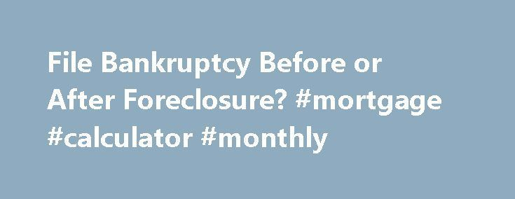 File Bankruptcy Before or After Foreclosure? #mortgage #calculator #monthly http://mortgage.nef2.com/file-bankruptcy-before-or-after-foreclosure-mortgage-calculator-monthly/  #bankruptcy mortgage lenders # Should You File for Bankruptcy Before or After Foreclosure? If you know you're going to lose your house in foreclosure, and you also plan on filing for bankruptcy, should you file for bankruptcy before or after foreclosure? Sometimes you have no choice. But if you do, you will most likely…