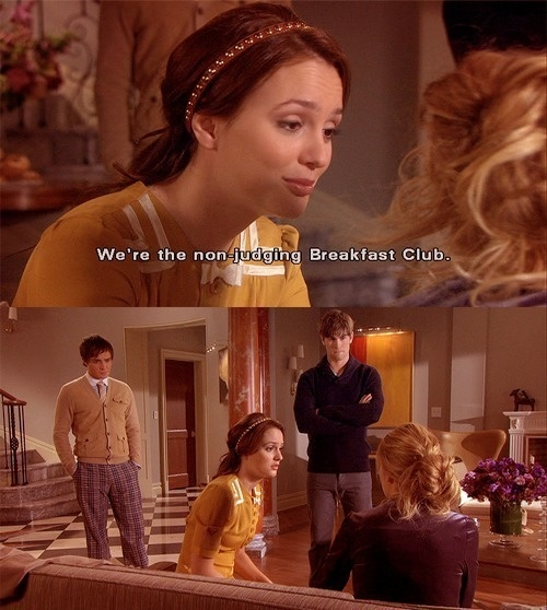 """You can tell us anything. We don't judge. We're the non-judging Breakfast Club. We're your best friends. Anything you do is something we did too.""""  — Gossip Girl (Season 1: Episode 17)"""