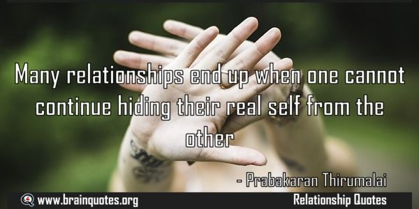 Many relationships end up when one cannot continue hiding their real self from the other