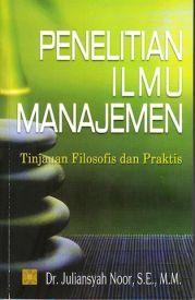 Buku Penelitian Ilmu Manajemen Tinjauan Filosofis dan Praktis Penulis: Dr. Juliansyah Noor, S.E., M.M.