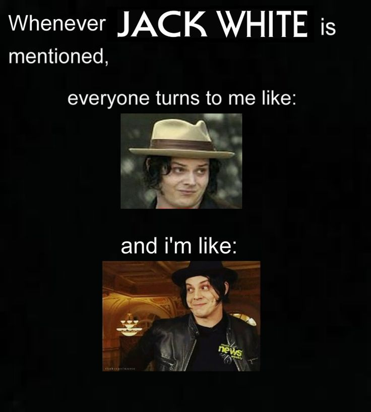"""Whenever Jack White is mentioned, everyone turns to me like...."" {{{HAHAHAHAHAHA....so true.}}} <3"