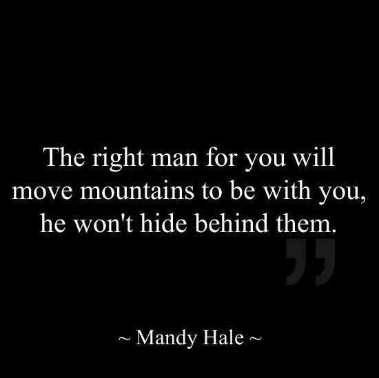The right man for you will move mountains to be with you, he won't hide behind them. Mandy Hale