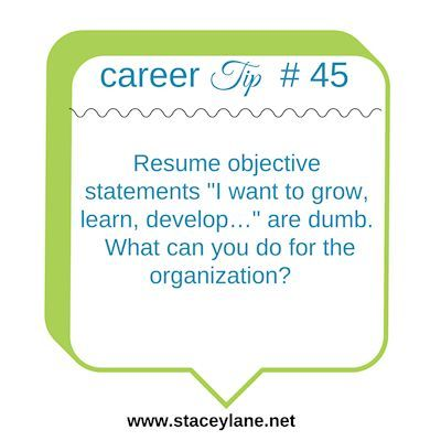 "Career Tip 45: Resume objective statements ""I want to grow, learn, develop…"" are dumb.  What can you do for the organization?   More savvy career tips & free webinars here: http://www.staceylane.net/  #career #tip"