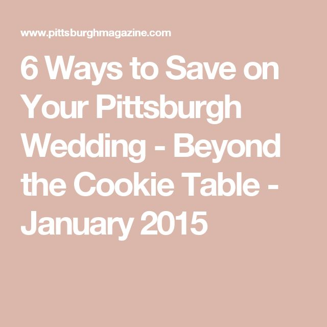 6 Ways to Save on Your Pittsburgh Wedding - Beyond the Cookie Table - January 2015