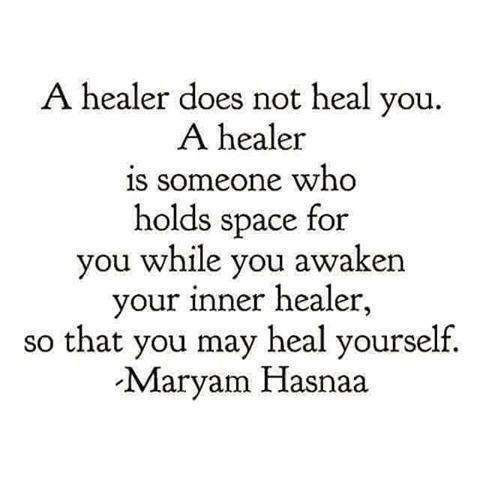 """A healer does not heal you. A healer is someone who holds space for you while you awaken your inner healer so that you may heal yourself.""   ~ Maryam Hasnaa   <3 lis"