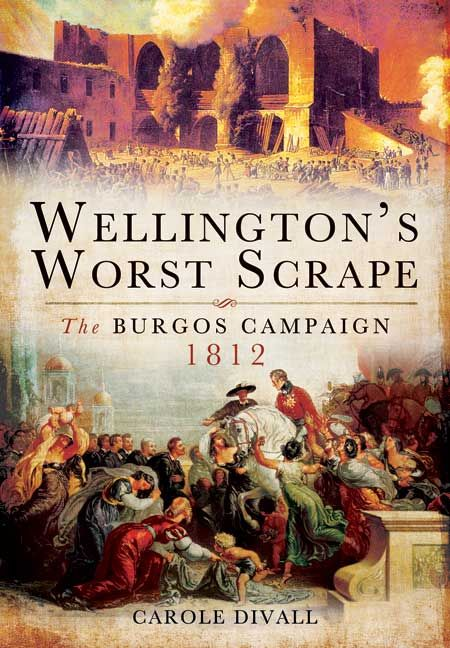Wellington's Worst Scrape The Burgos Campaign 1812 By Carole Divall