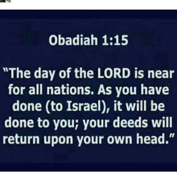 For the Day of Adonai is near for all nations; as you did, it will be done to you; your dealings will come back on your own head. 'Ovadyah (Obadiah) 1:15