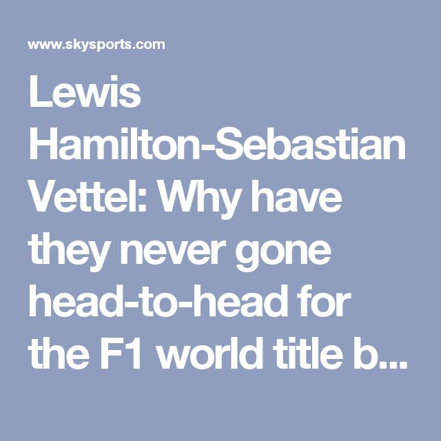 Lewis Hamilton-Sebastian Vettel: Why have they never gone head-to-head for the F1 world title before? | F1 News