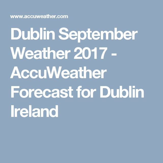 Dublin September Weather 2017 - AccuWeather Forecast for Dublin Ireland