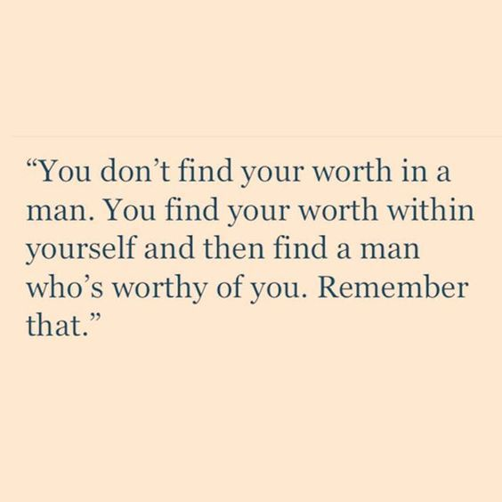 """Single Ladies - """"You don't find your worth in a man. You find your worth within yourself… and then find a man who's worthy of you. Remember that."""" So please don't try to seek out your worth in approval from a man & own his personal opinion, because he's only human.:"""
