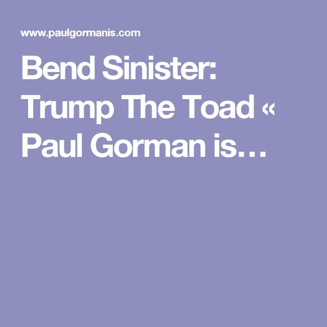 Bend Sinister: Trump The Toad «  Paul Gorman is…