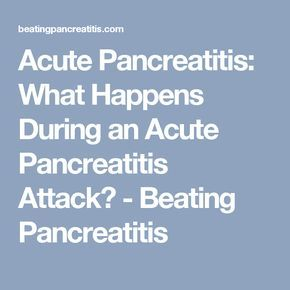 Acute Pancreatitis: What Happens During an Acute Pancreatitis Attack? - Beating Pancreatitis
