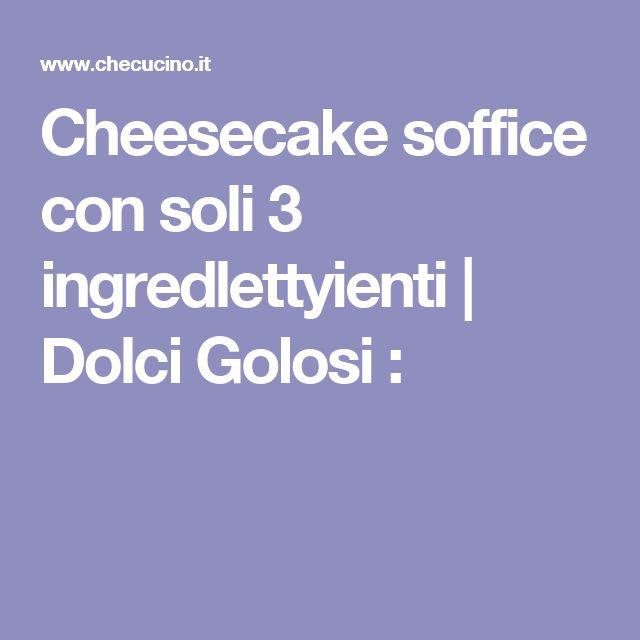 Cheesecake soffice con soli 3 ingredlettyienti | Dolci Golosi :