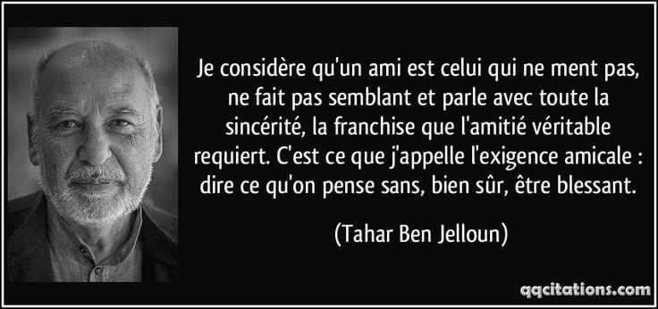 """""""Je considère qu'un ami est celui qui ne ment pas, ne fait pas semblant et parle avec toute la sincérité, la franchise que l'amitié véritable requiert. C'est ce que j'appelle l'exigence amicale : dire ce qu'on pense sans, bien sûr, être blessant."""" ―Tahar Ben Jelloun"""