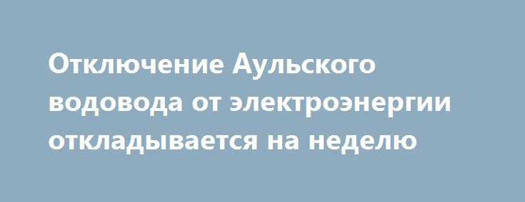 Отключение Аульского водовода от электроэнергии откладывается на неделю http://dneprcity.net/dnepropetrovsk/otklyuchenie-aulskogo-vodovoda-ot-elektroenergii-otkladyvaetsya-na-nedelyu/  Об этом на пресс-конференции заявил зам. директора ПАТ «ДТЭК Днепрооблэнерго» Юрий Федько. Забеба писала о том, что «ДТЭК Днепрооблэнерго» собирается обесточить за долги Аульский водовод. Это планировалось сделать сегодня. Однако