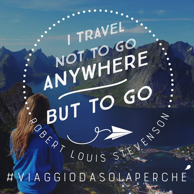 I travel not to go anywhere but to go. Robert Louis Stevenson