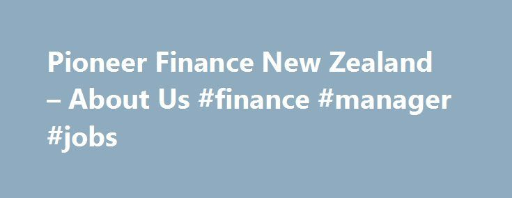 Pioneer Finance New Zealand – About Us #finance #manager #jobs http://finance.remmont.com/pioneer-finance-new-zealand-about-us-finance-manager-jobs/  #finance companies nz # About Pioneer Finance One of New Zealand s leading Finance Companies We offer loans and finance solutions NZ wide from our offices in Auckland and Wellington and being a Registered Financial Services Provider, we are one of the most trustworthy Finance Companies NZ wide. Whether you're looking for a Wellington or […]