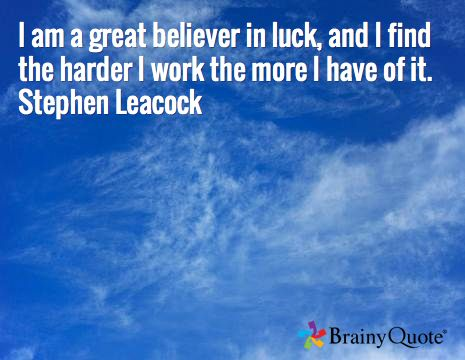 I am a great believer in luck, and I find the harder I work the more I have of it. Stephen Leacock
