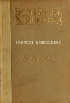"""1911 """"The Arts Of The Church: Church Embroidery"""". by Alice Dryden. Working with Gold Thread, Fiqure Work, Inlaid Work, Heraldic Work, Lettering. - Free Online Vintage Instruction Book. by archive.org"""