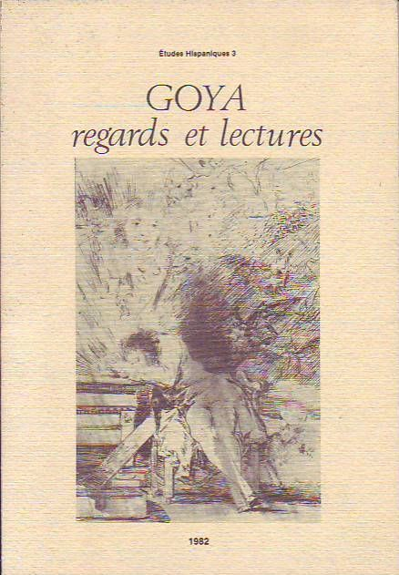 #essai littéraire : Goya - Regards Et Lectures - Etudes hispaniques 3, Publications Université de Provence - Diffusion Jeanne Laffitte, 03/1982. 96 pp. brochées.