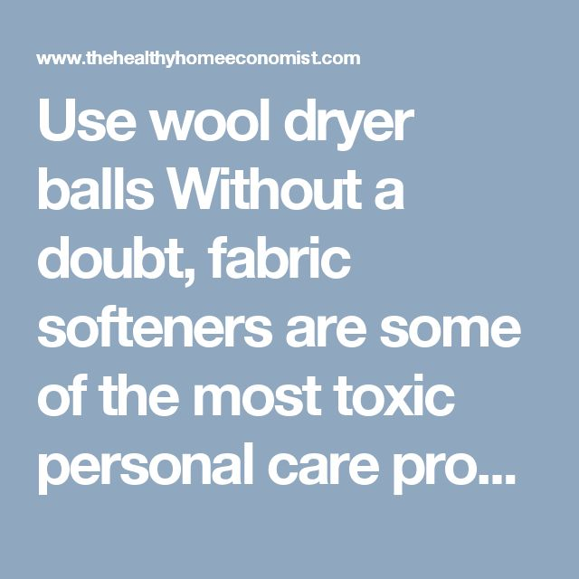 Use wool dryer balls Without a doubt, fabric softeners are some of the most toxic personal care products sold to unwitting consumers today. This includes products marketed as dryer sheets and laundry detergents that contain fabric softening or anti-static