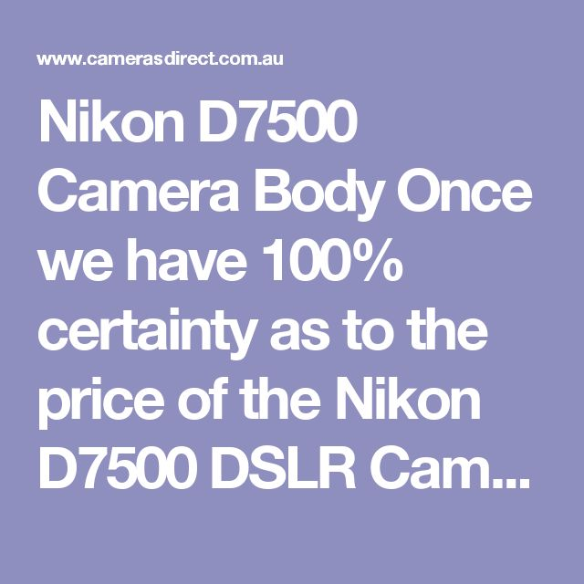 Nikon D7500 Camera Body Once we have 100% certainty as to the price of the Nikon D7500 DSLR Camera Body we will change the default price of  $9999. We will NOT muck about with deposits and guesses. https://www.camerasdirect.com.au/nikon-d7500-camera-body