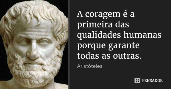 A coragem é a primeira das qualidades humanas porque garante todas as outras. — Aristóteles