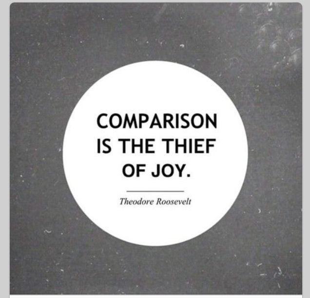 Comparison is the thief of joy  Eleanor Roosevelt