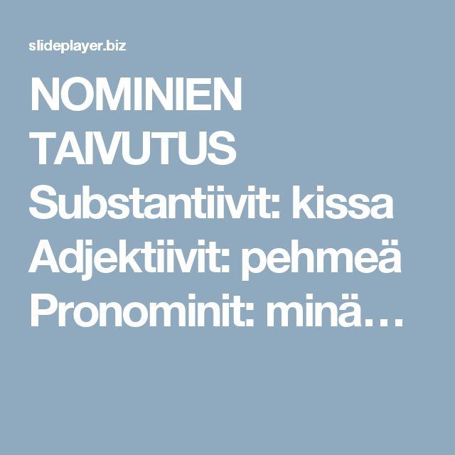 NOMINIEN TAIVUTUS Substantiivit: kissa Adjektiivit: pehmeä Pronominit: minä…