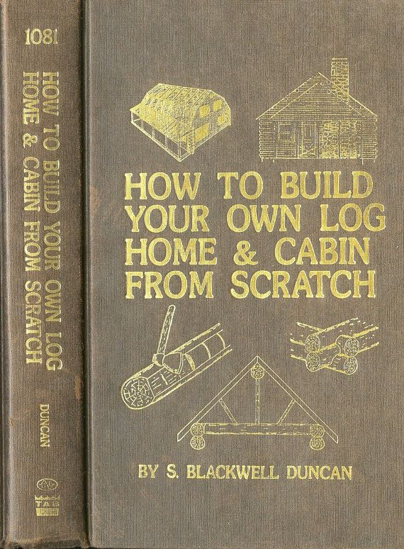 How To Build Your Own Log Home And Cabin From Scratch By S Blackwell