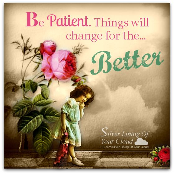 Be patient. Things will change for the better.    _More fantastic quotes on: https://www.facebook.com/SilverLiningOfYourCloud  _Follow my Quote Blog on: http://silverliningofyourcloud.wordpress.com/