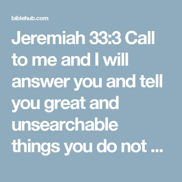 Jeremiah 33:3 Call to me and I will answer you and tell you great and unsearchable things you do not know.'